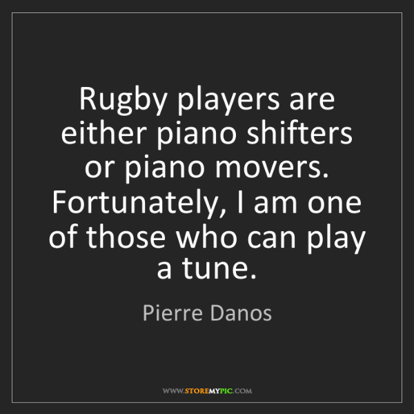 Pierre Danos: Rugby players are either piano shifters or piano movers....