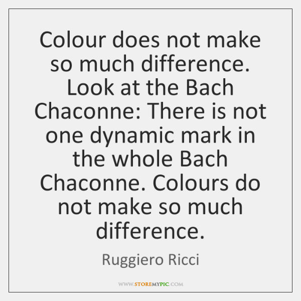 Colour does not make so much difference. Look at the Bach Chaconne: ...