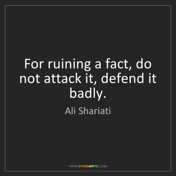 Ali Shariati: For ruining a fact, do not attack it, defend it badly.