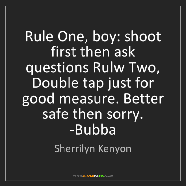 Sherrilyn Kenyon: Rule One, boy: shoot first then ask questions Rulw Two,...