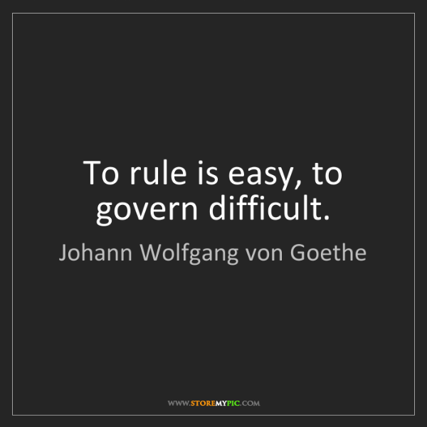 Johann Wolfgang von Goethe: To rule is easy, to govern difficult.