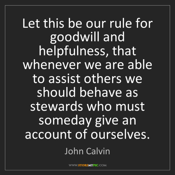 John Calvin: Let this be our rule for goodwill and helpfulness, that...