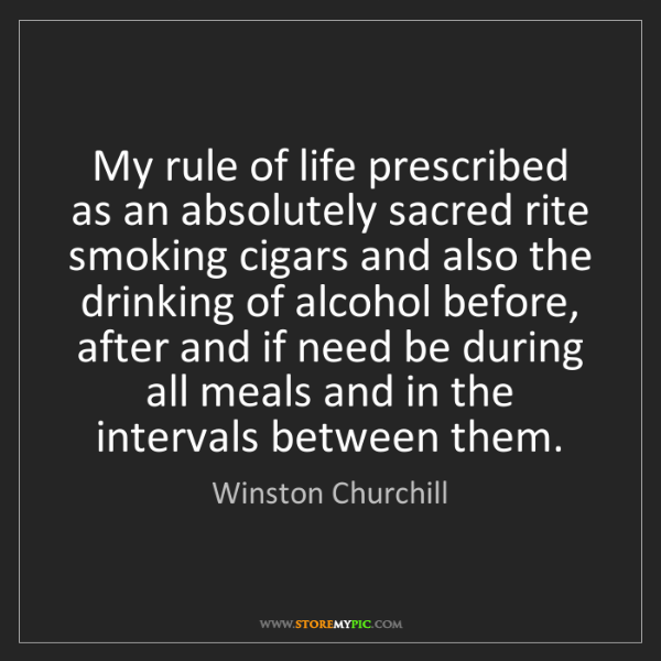 Winston Churchill: My rule of life prescribed as an absolutely sacred rite...