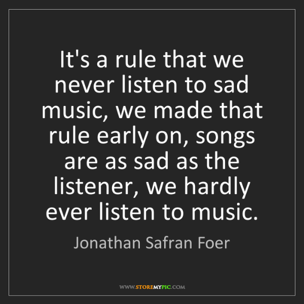 Jonathan Safran Foer: It's a rule that we never listen to sad music, we made...