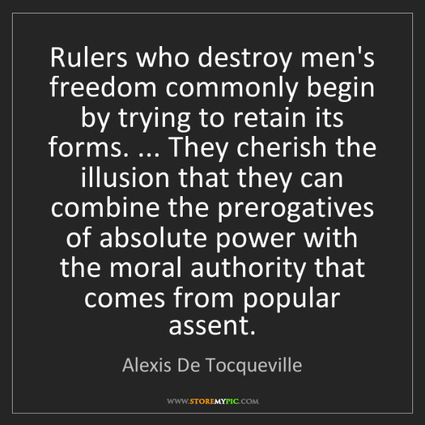 Alexis De Tocqueville: Rulers who destroy men's freedom commonly begin by trying...
