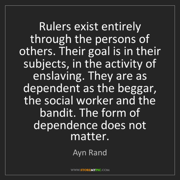 Ayn Rand: Rulers exist entirely through the persons of others....