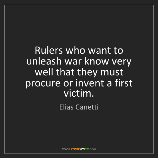 Elias Canetti: Rulers who want to unleash war know very well that they...