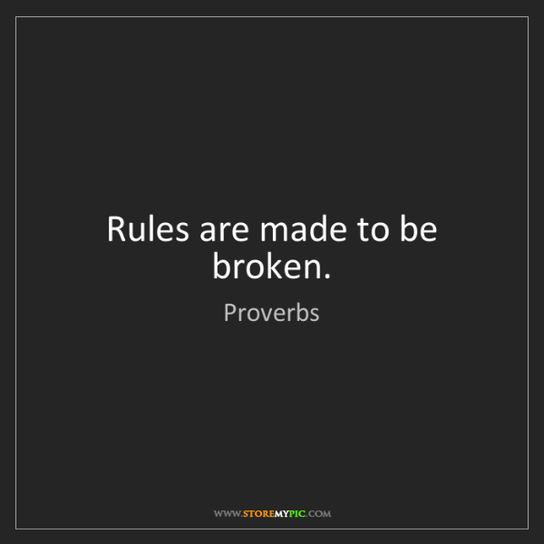 Proverbs: Rules are made to be broken.