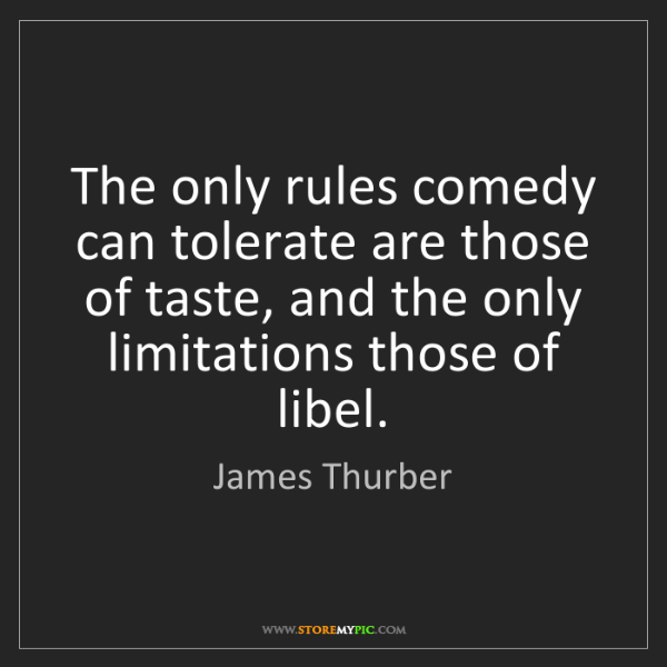 James Thurber: The only rules comedy can tolerate are those of taste,...