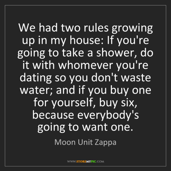Moon Unit Zappa: We had two rules growing up in my house: If you're going...