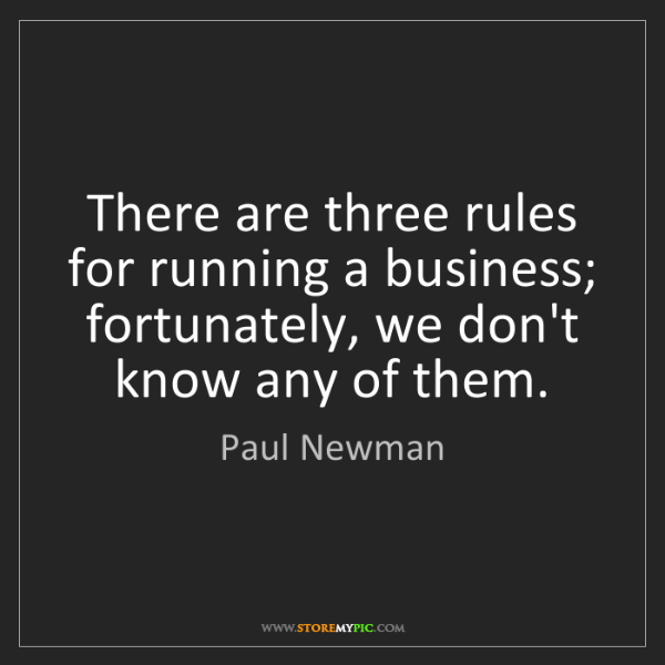 Paul Newman: There are three rules for running a business; fortunately,...