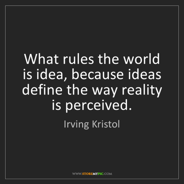 Irving Kristol: What rules the world is idea, because ideas define the...