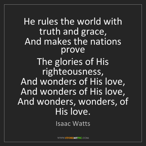 Isaac Watts: He rules the world with truth and grace,   And makes...