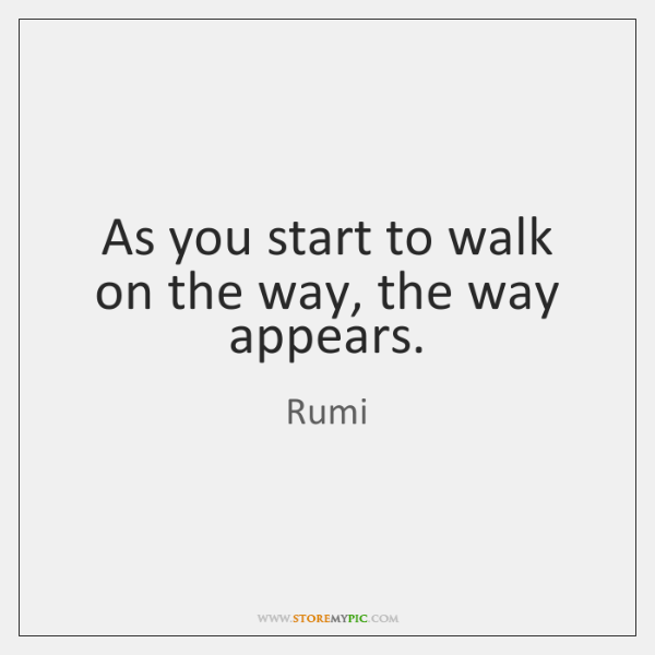 As you start to walk on the way, the way appears.