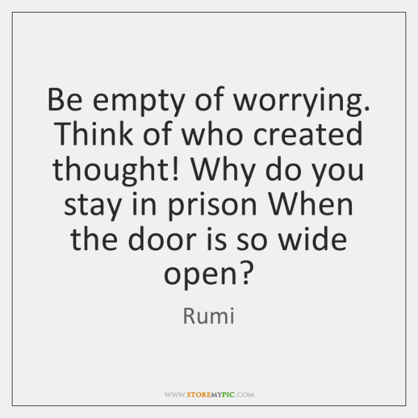 Be empty of worrying. Think of who created thought! Why do you ...