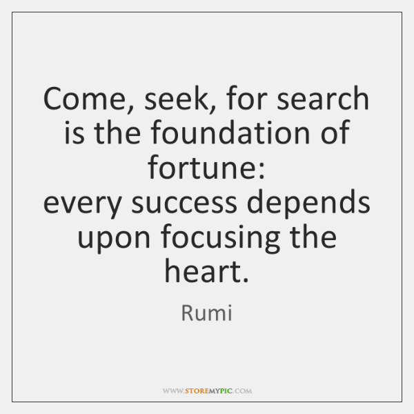 Come, seek, for search is the foundation of fortune:  every success depends ...