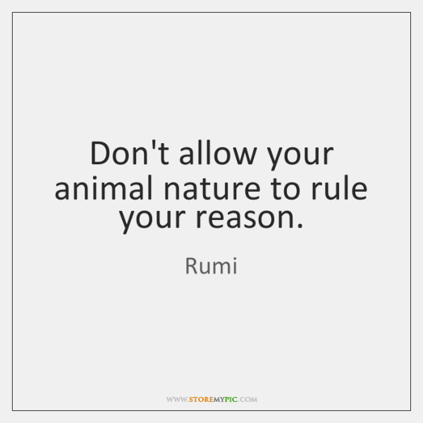 Don't allow your animal nature to rule your reason.