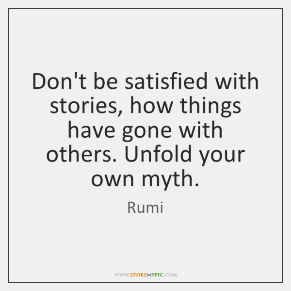 Don't be satisfied with stories, how things have gone with others. Unfold ...