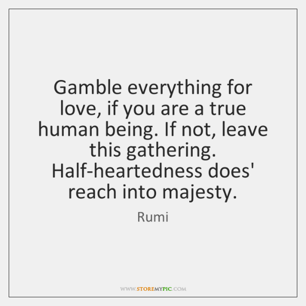 Gamble everything for love, if you are a true human being. If ...