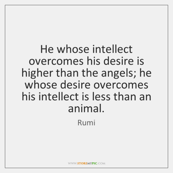 He whose intellect overcomes his desire is higher than the angels; he ...