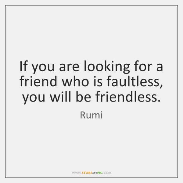 If you are looking for a friend who is faultless, you will ...