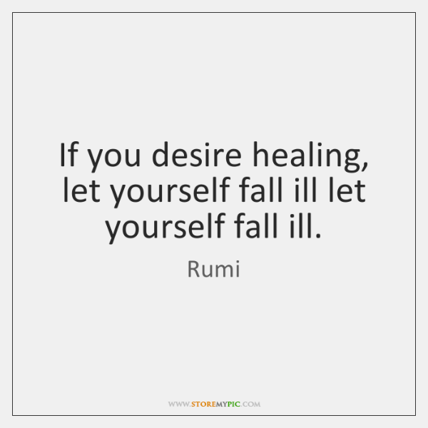 If you desire healing, let yourself fall ill let yourself fall ill.