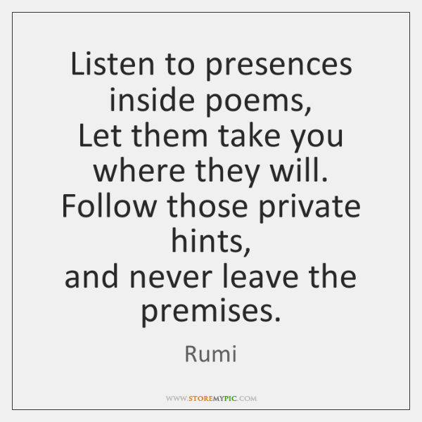 Listen to presences inside poems,   Let them take you where they will.   ...