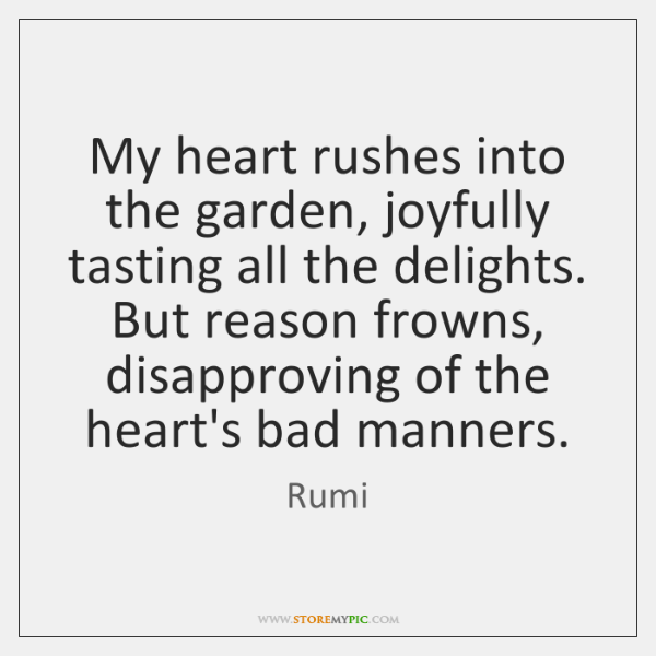 My heart rushes into the garden, joyfully tasting all the delights. But ...