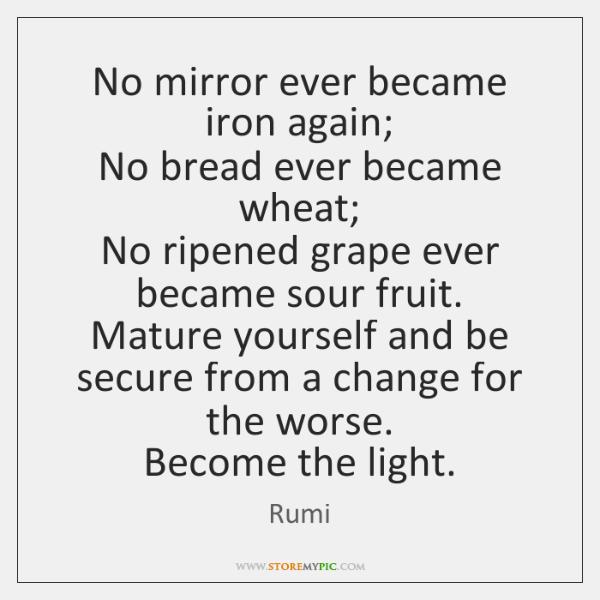 No mirror ever became iron again;   No bread ever became wheat;   No ...