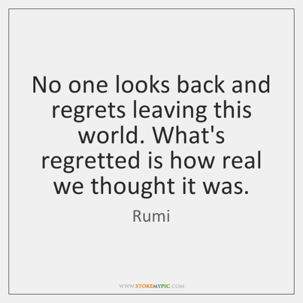 No one looks back and regrets leaving this world. What's regretted is ...