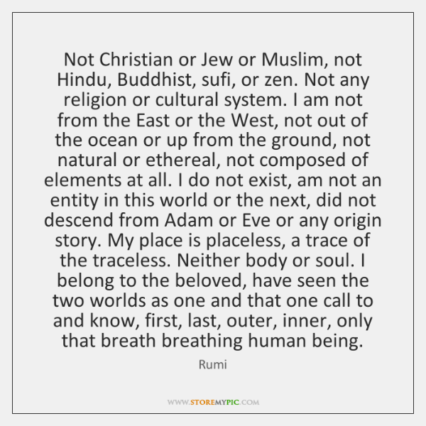 Not Christian or Jew or Muslim, not Hindu, Buddhist, sufi, or zen. ...