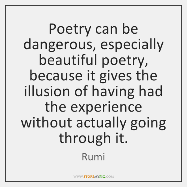 Poetry can be dangerous, especially beautiful poetry, because it gives the illusion ...