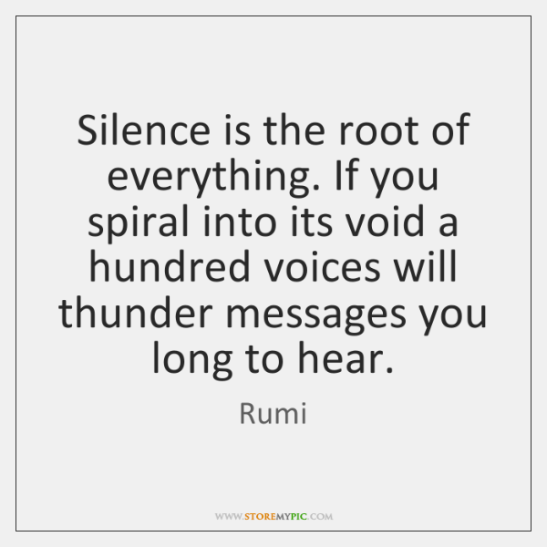 Silence is the root of everything. If you spiral into its void ...