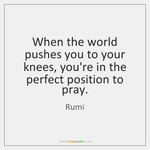 When the world pushes you to your knees, you're in the perfect ...