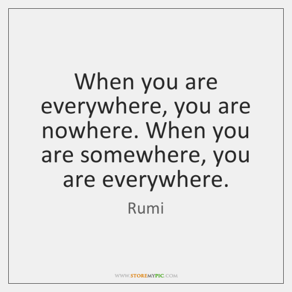 When you are everywhere, you are nowhere. When you are somewhere, you ...