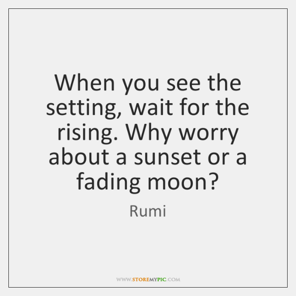 When you see the setting, wait for the rising. Why worry about ...