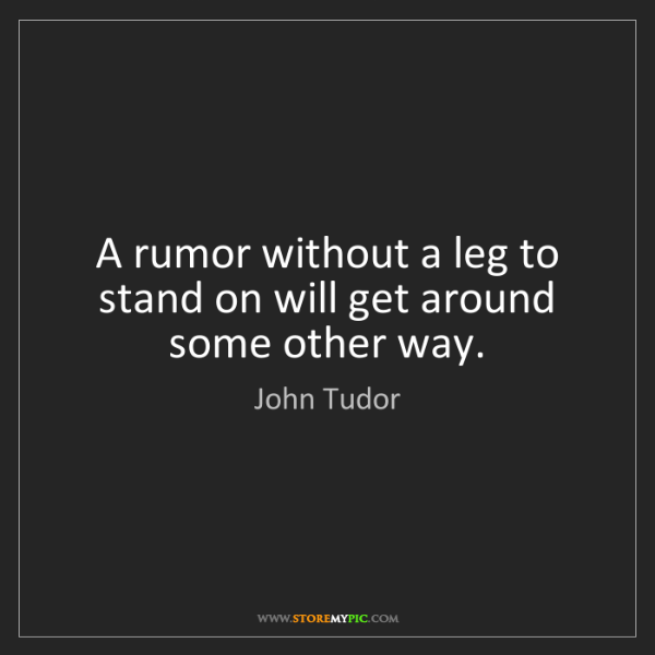 John Tudor: A rumor without a leg to stand on will get around some...