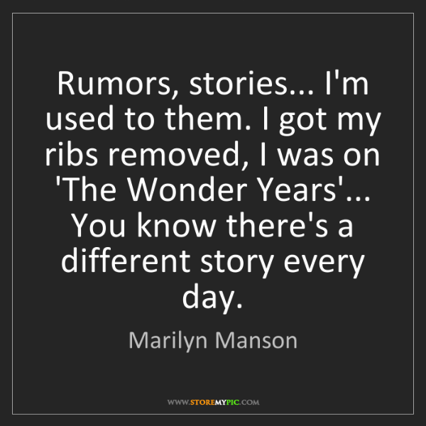 Marilyn Manson: Rumors, stories... I'm used to them. I got my ribs removed,...