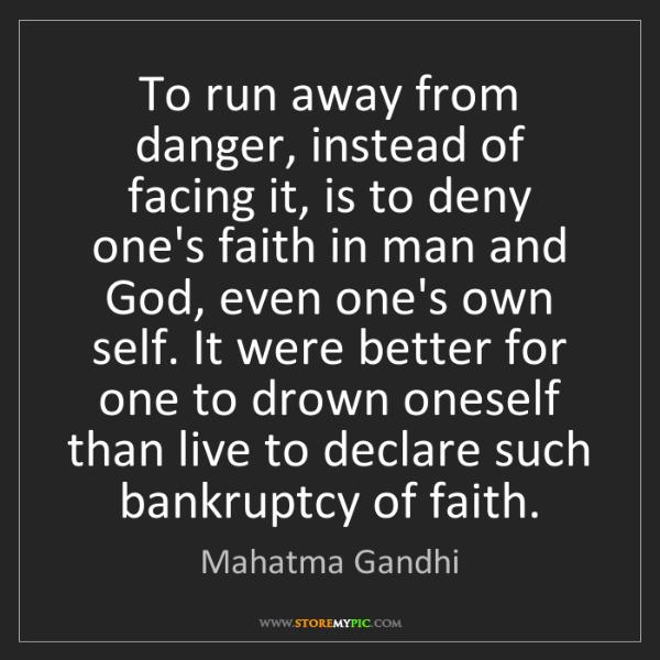 Mahatma Gandhi: To run away from danger, instead of facing it, is to...