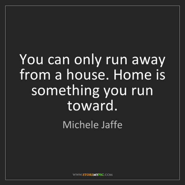 Michele Jaffe: You can only run away from a house. Home is something...