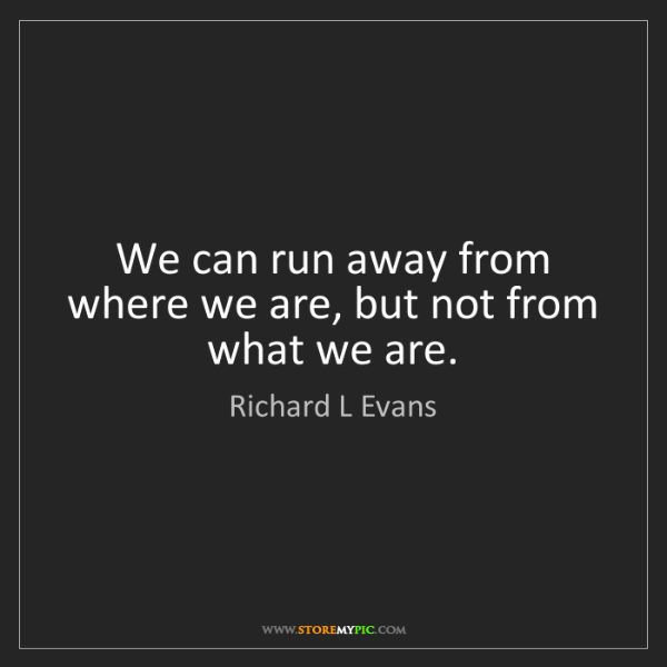 Richard L Evans: We can run away from where we are, but not from what...