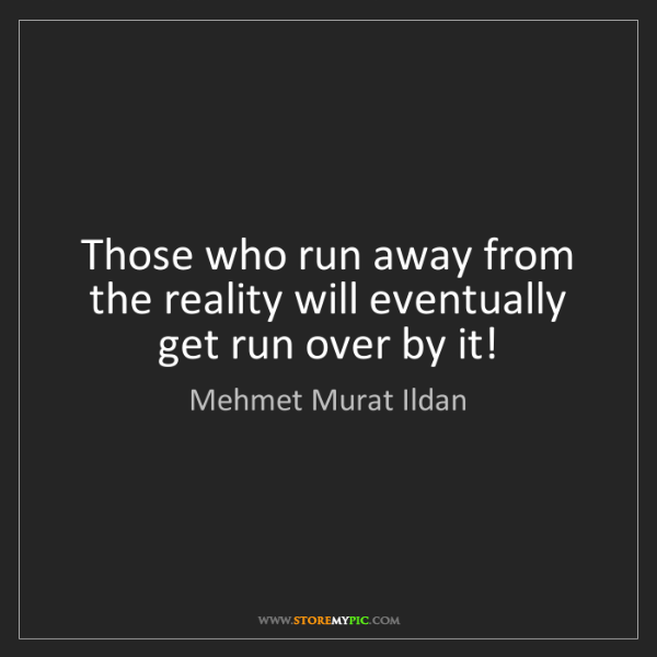 Mehmet Murat Ildan: Those who run away from the reality will eventually get...