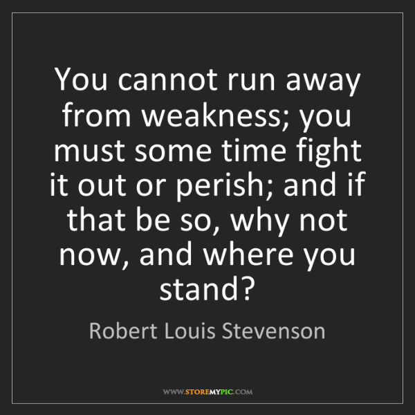 Robert Louis Stevenson: You cannot run away from weakness; you must some time...