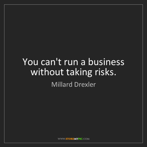 Millard Drexler: You can't run a business without taking risks.