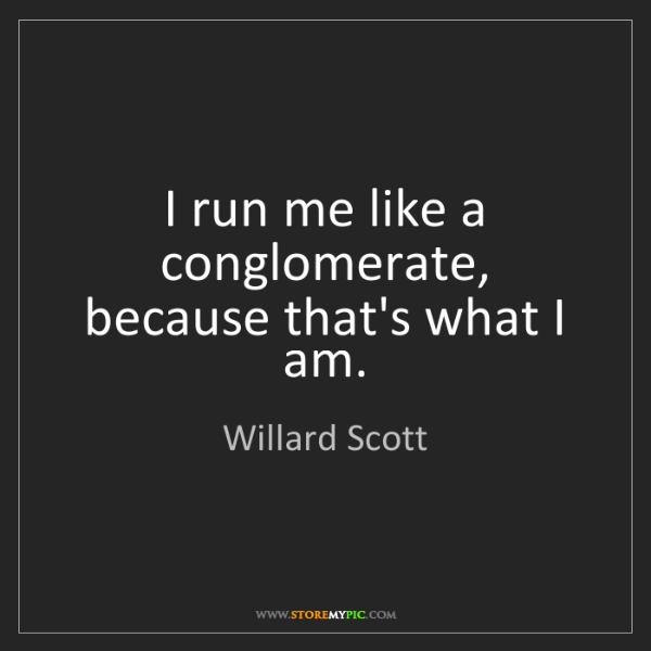 Willard Scott: I run me like a conglomerate, because that's what I am.