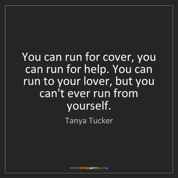 Tanya Tucker: You can run for cover, you can run for help. You can...