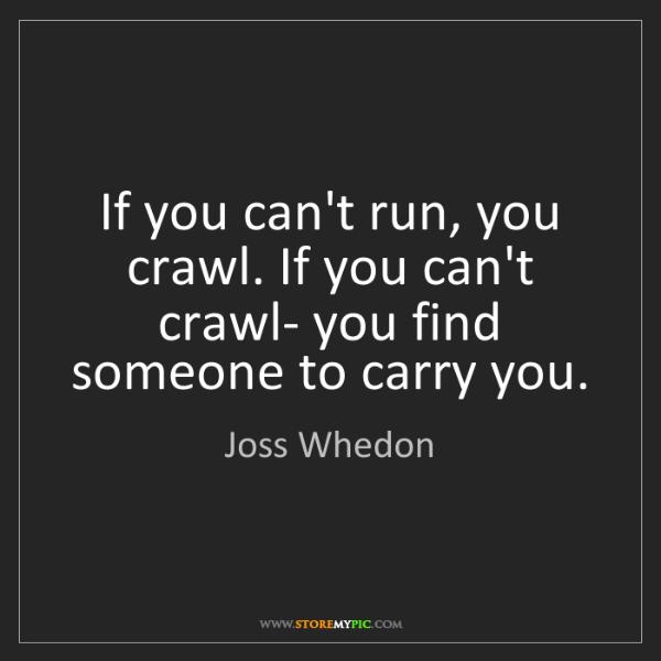 Joss Whedon: If you can't run, you crawl. If you can't crawl- you...