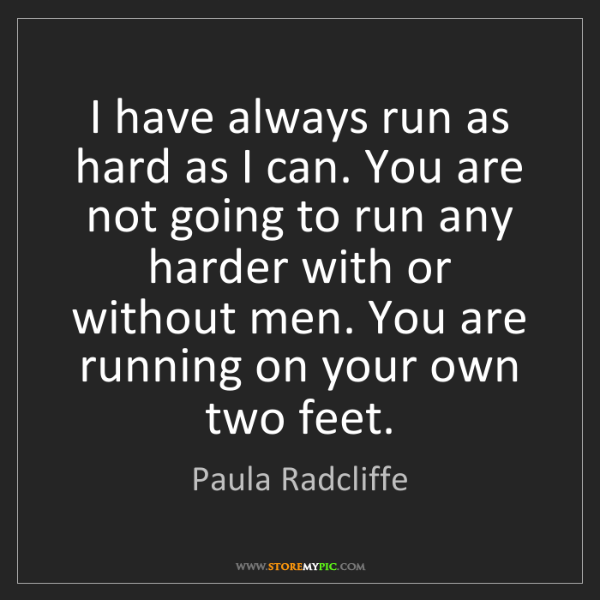Paula Radcliffe: I have always run as hard as I can. You are not going...