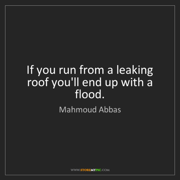 Mahmoud Abbas: If you run from a leaking roof you'll end up with a flood.