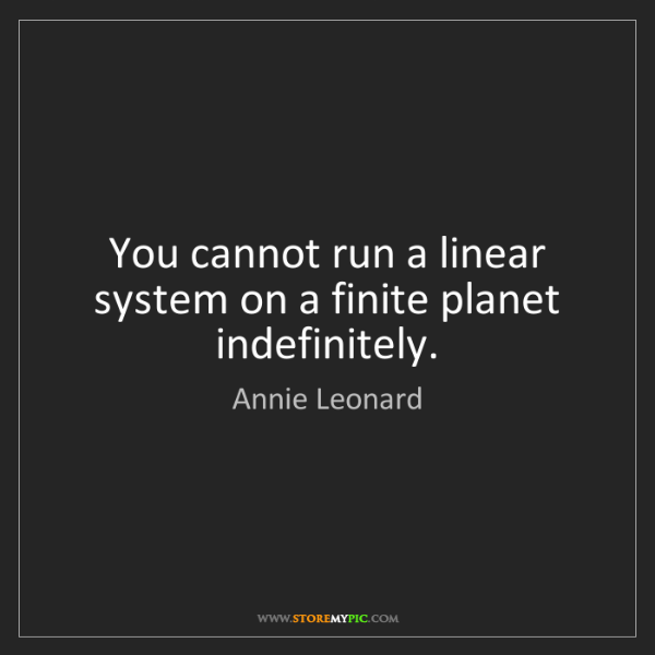 Annie Leonard: You cannot run a linear system on a finite planet indefinitely.